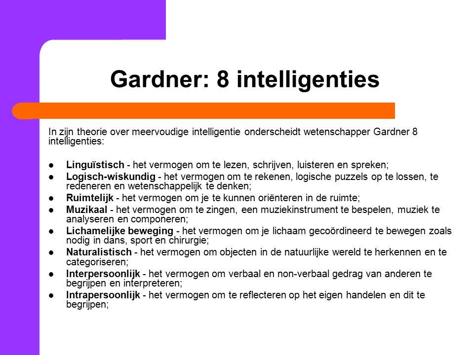 Gardner: 8 intelligenties In zijn theorie over meervoudige intelligentie onderscheidt wetenschapper Gardner 8 intelligenties: Linguïstisch - het vermogen om te lezen, schrijven, luisteren en spreken; Logisch-wiskundig - het vermogen om te rekenen, logische puzzels op te lossen, te redeneren en wetenschappelijk te denken; Ruimtelijk - het vermogen om je te kunnen oriënteren in de ruimte; Muzikaal - het vermogen om te zingen, een muziekinstrument te bespelen, muziek te analyseren en componeren; Lichamelijke beweging - het vermogen om je lichaam gecoördineerd te bewegen zoals nodig in dans, sport en chirurgie; Naturalistisch - het vermogen om objecten in de natuurlijke wereld te herkennen en te categoriseren; Interpersoonlijk - het vermogen om verbaal en non-verbaal gedrag van anderen te begrijpen en interpreteren; Intrapersoonlijk - het vermogen om te reflecteren op het eigen handelen en dit te begrijpen;