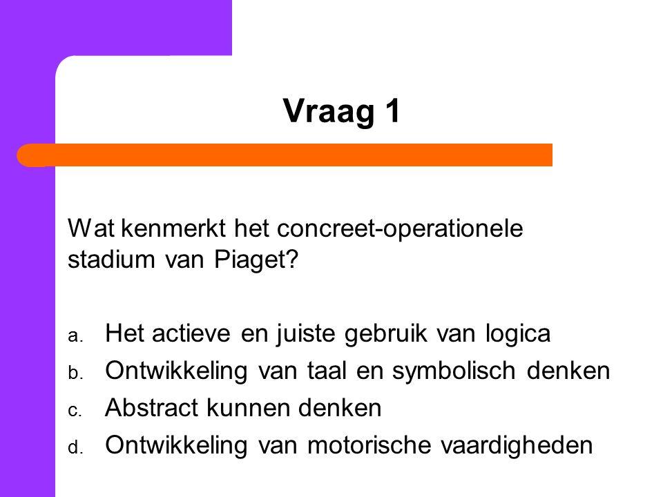Vraag 1 Wat kenmerkt het concreet-operationele stadium van Piaget.