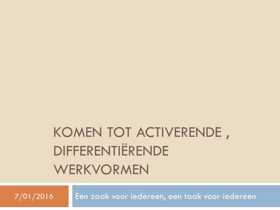 KOMEN TOT ACTIVERENDE, DIFFERENTIËRENDE WERKVORMEN Een zaak voor iedereen, een taak voor iedereen 7/01/2016