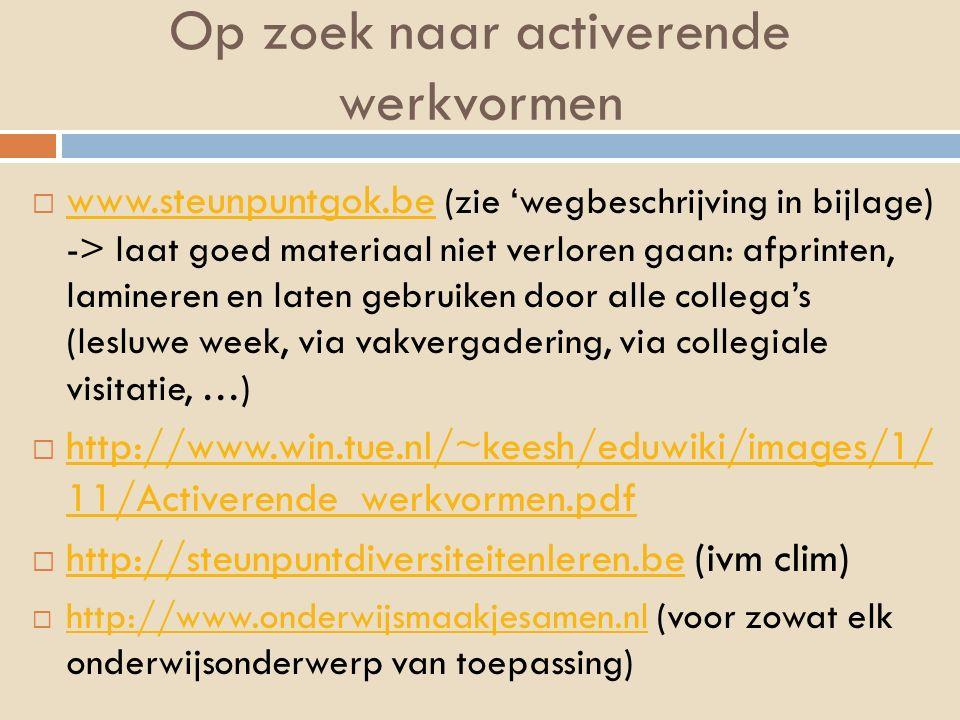 Op zoek naar activerende werkvormen  www.steunpuntgok.be (zie 'wegbeschrijving in bijlage) -> laat goed materiaal niet verloren gaan: afprinten, lami