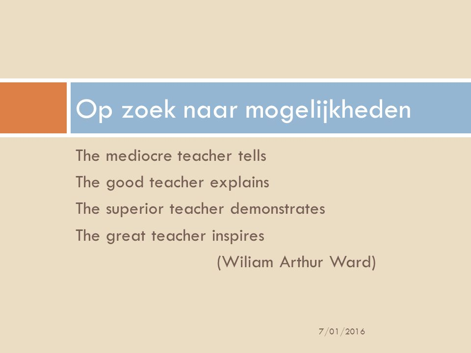 The mediocre teacher tells The good teacher explains The superior teacher demonstrates The great teacher inspires (Wiliam Arthur Ward) Op zoek naar mo