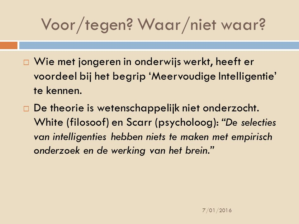 Intelligentie vóór Gardner  1904 – Frankrijk – Parijs  Minister van Onderwijs vraagt 'iets' te ontwikkelen -> doel: lln selecteren -> uitval BaO  Alfred Binet ontwikkelt de eerste intelligentietest  Het idee ontstond dat er iets was dat 'intelligentie' genoemd werd: objectief te meten en terug te brengen tot 1 getal = IQ