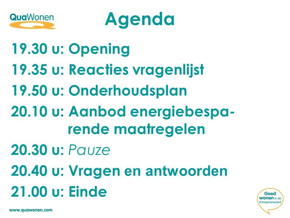 Agenda 19.30 u: Opening 19.35 u: Reacties vragenlijst 19.50 u: Onderhoudsplan 20.10 u: Aanbod energiebespa- rende maatregelen 20.30 u: Pauze 20.40 u: Vragen en antwoorden 21.00 u: Einde