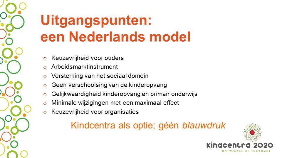 Uitgangspunten: een Nederlands model o Keuzevrijheid voor ouders o Arbeidsmarktinstrument o Versterking van het sociaal domein o Geen verschoolsing va