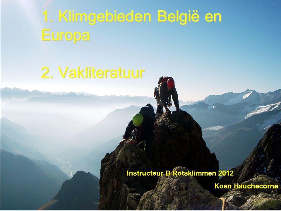 1. Klimgebieden België en Europa 2. Vakliteratuur Instructeur B Rotsklimmen 2012 Koen Hauchecorne