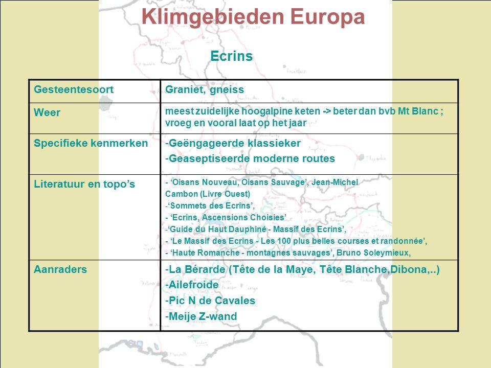 Klimgebieden Europa Ecrins GesteentesoortGraniet, gneiss Weer meest zuidelijke hoogalpine keten -> beter dan bvb Mt Blanc ; vroeg en vooral laat op het jaar Specifieke kenmerken-Geëngageerde klassieker -Geaseptiseerde moderne routes Literatuur en topo's - 'Oisans Nouveau, Oisans Sauvage', Jean-Michel Cambon (Livre Ouest) -'Sommets des Ecrins', - 'Ecrins, Ascensions Choisies' -'Guide du Haut Dauphiné - Massif des Ecrins', - 'Le Massif des Ecrins - Les 100 plus belles courses et randonnée', - 'Haute Romanche - montagnes sauvages', Bruno Soleymieux, Aanraders-La Bérarde (Tête de la Maye, Tête Blanche,Dibona,..) -Ailefroide -Pic N de Cavales -Meije Z-wand