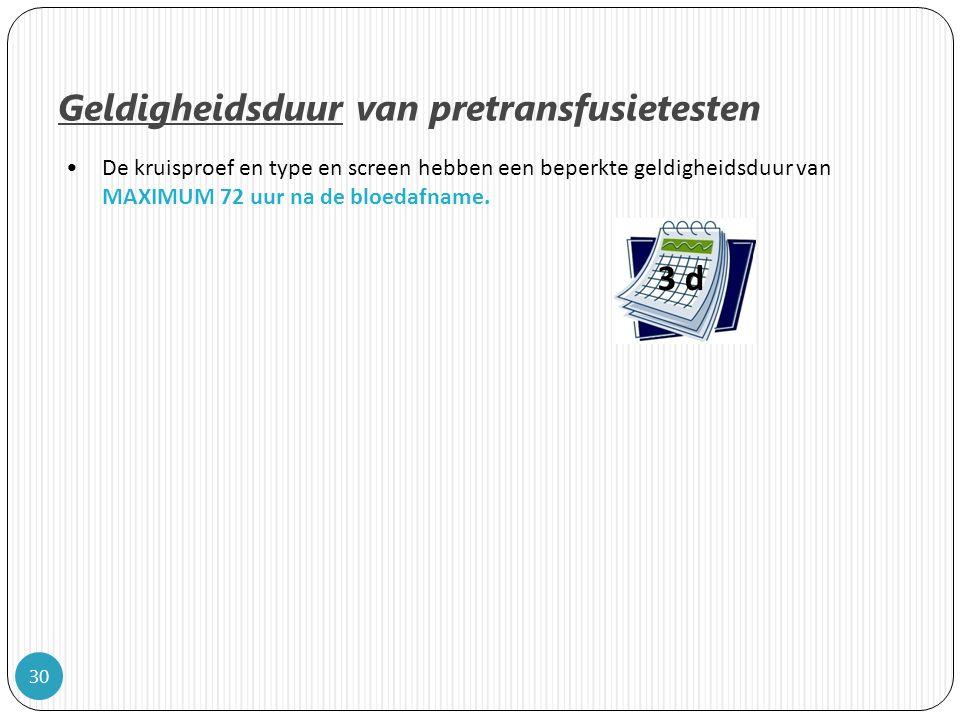 30 Geldigheidsduur van pretransfusietesten De kruisproef en type en screen hebben een beperkte geldigheidsduur van MAXIMUM 72 uur na de bloedafname.