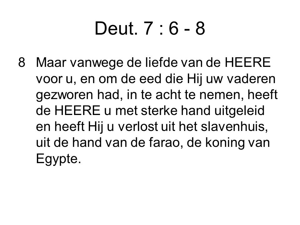 Deut. 7 : 6 - 8 8Maar vanwege de liefde van de HEERE voor u, en om de eed die Hij uw vaderen gezworen had, in te acht te nemen, heeft de HEERE u met s