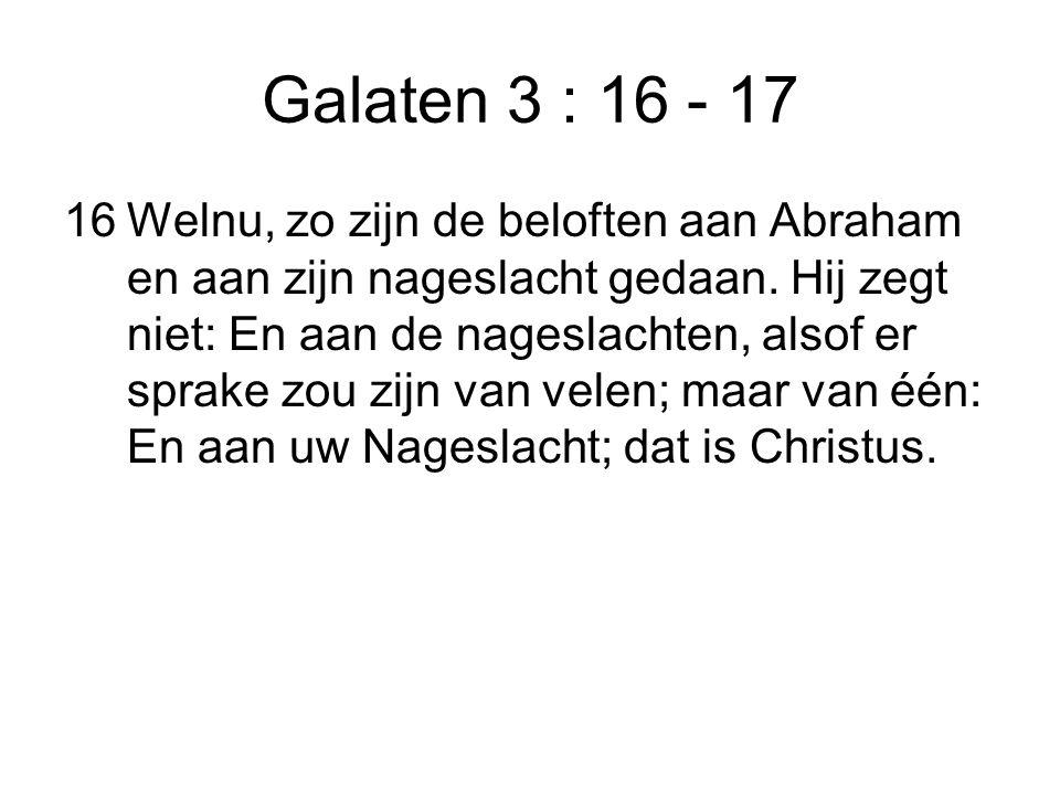 Galaten 3 : 16 - 17 16Welnu, zo zijn de beloften aan Abraham en aan zijn nageslacht gedaan. Hij zegt niet: En aan de nageslachten, alsof er sprake zou