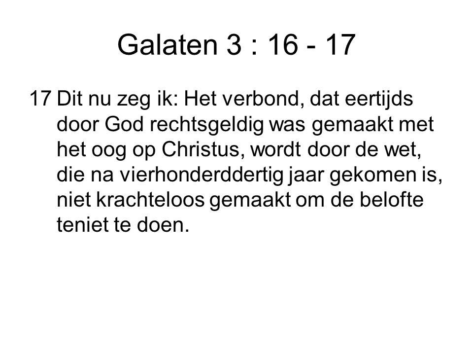 Galaten 3 : 16 - 17 17Dit nu zeg ik: Het verbond, dat eertijds door God rechtsgeldig was gemaakt met het oog op Christus, wordt door de wet, die na vi