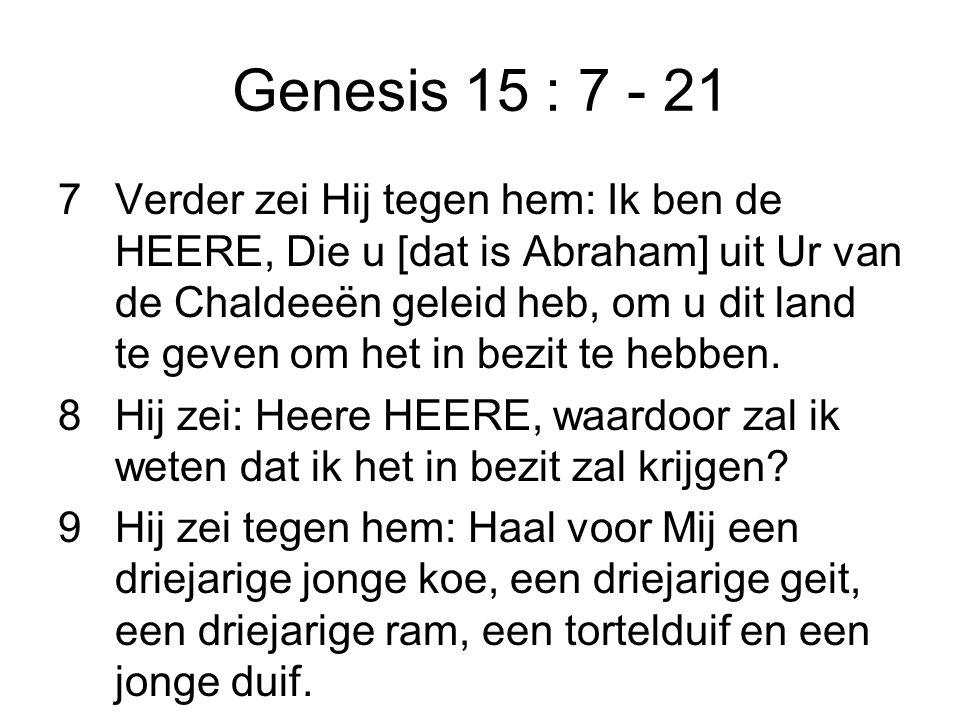 Genesis 15 : 7 - 21 7Verder zei Hij tegen hem: Ik ben de HEERE, Die u [dat is Abraham] uit Ur van de Chaldeeën geleid heb, om u dit land te geven om h