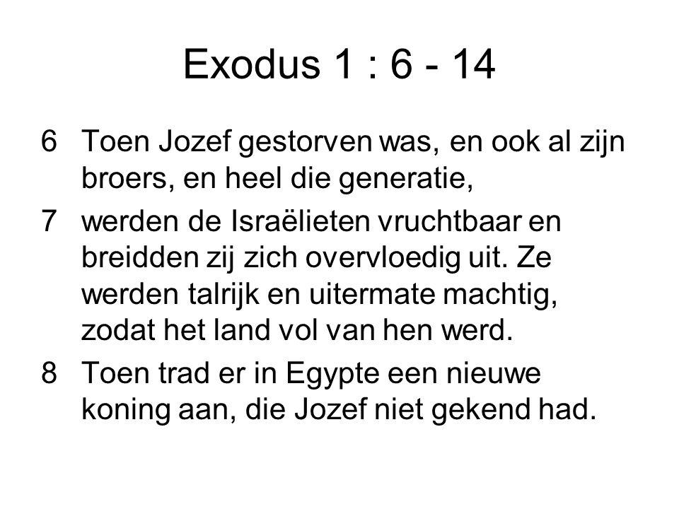 Exodus 1 : 6 - 14 6Toen Jozef gestorven was, en ook al zijn broers, en heel die generatie, 7werden de Israëlieten vruchtbaar en breidden zij zich over