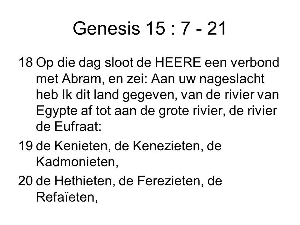 Genesis 15 : 7 - 21 18Op die dag sloot de HEERE een verbond met Abram, en zei: Aan uw nageslacht heb Ik dit land gegeven, van de rivier van Egypte af