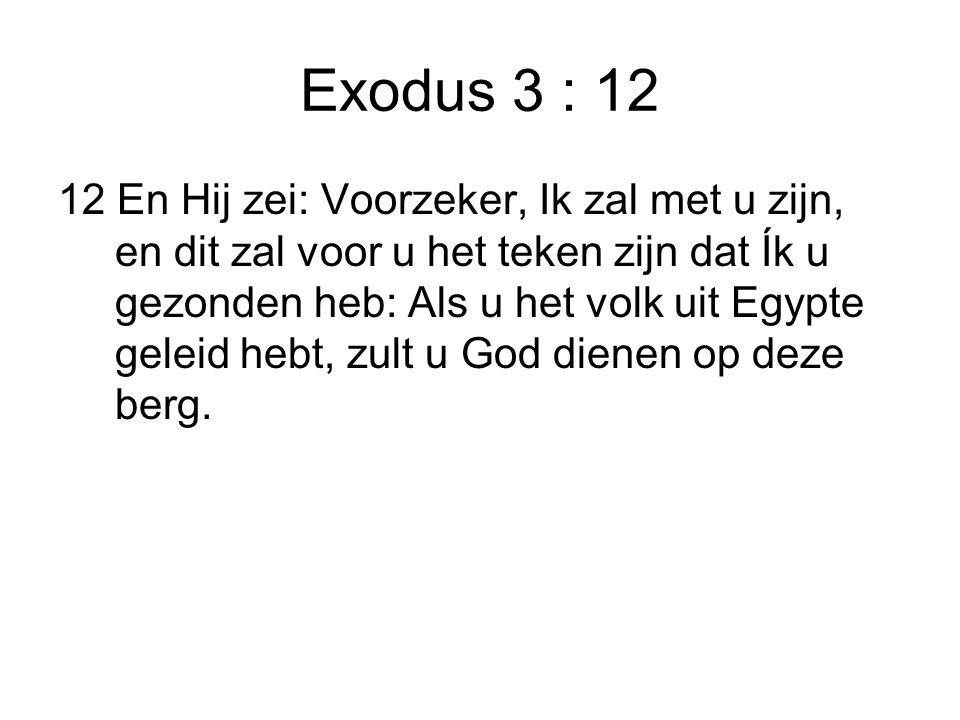 Exodus 3 : 12 12 En Hij zei: Voorzeker, Ik zal met u zijn, en dit zal voor u het teken zijn dat Ík u gezonden heb: Als u het volk uit Egypte geleid he
