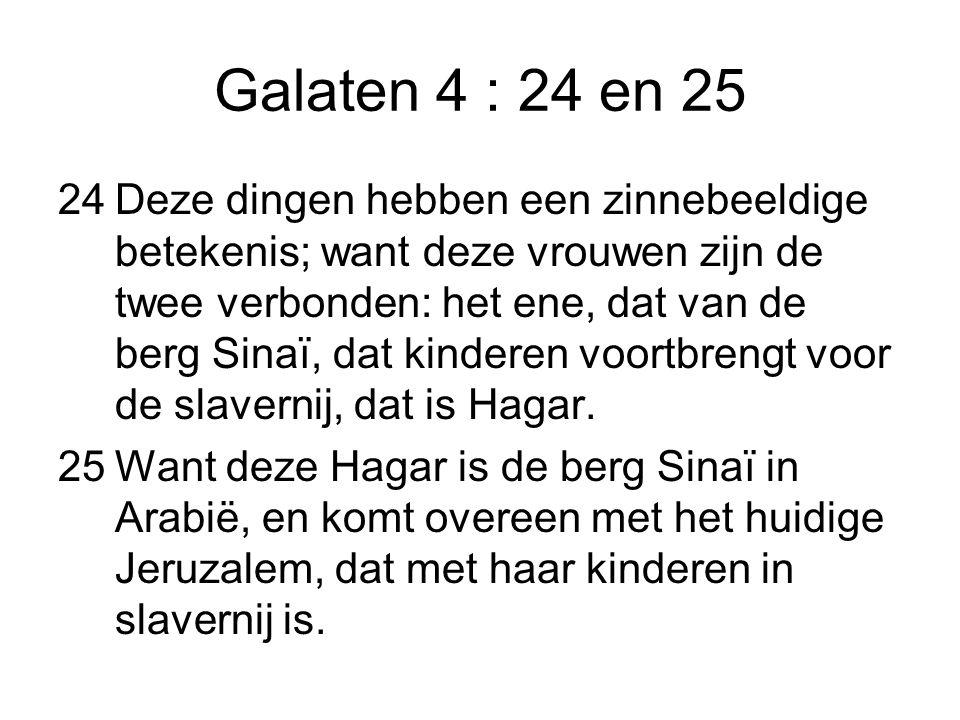 Galaten 4 : 24 en 25 24Deze dingen hebben een zinnebeeldige betekenis; want deze vrouwen zijn de twee verbonden: het ene, dat van de berg Sinaï, dat k