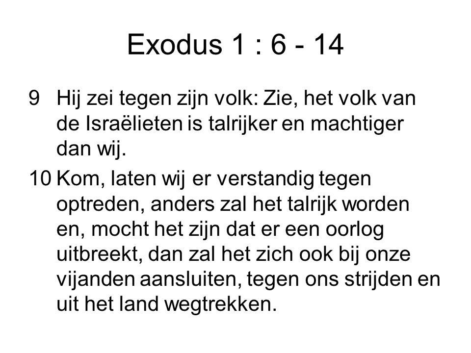 Exodus 1 : 6 - 14 9Hij zei tegen zijn volk: Zie, het volk van de Israëlieten is talrijker en machtiger dan wij. 10Kom, laten wij er verstandig tegen o