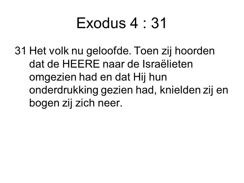 Exodus 4 : 31 31Het volk nu geloofde. Toen zij hoorden dat de HEERE naar de Israëlieten omgezien had en dat Hij hun onderdrukking gezien had, knielden