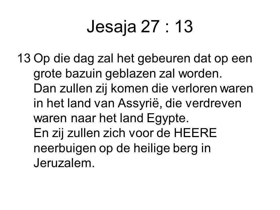 Jesaja 27 : 13 13Op die dag zal het gebeuren dat op een grote bazuin geblazen zal worden. Dan zullen zij komen die verloren waren in het land van Assy