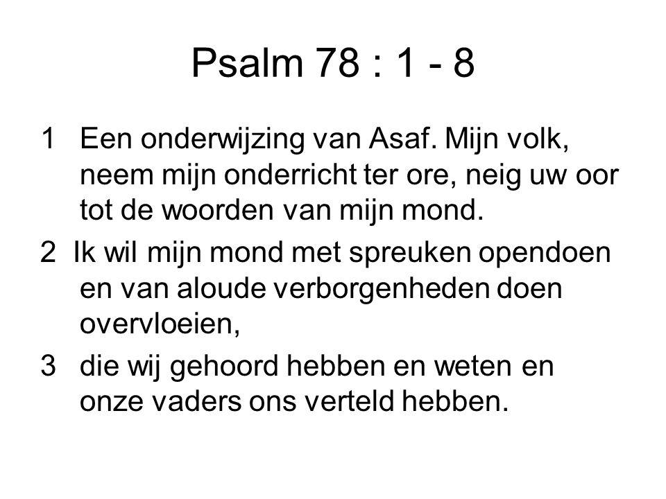 Psalm 78 : 1 - 8 1Een onderwijzing van Asaf. Mijn volk, neem mijn onderricht ter ore, neig uw oor tot de woorden van mijn mond. 2 Ik wil mijn mond met