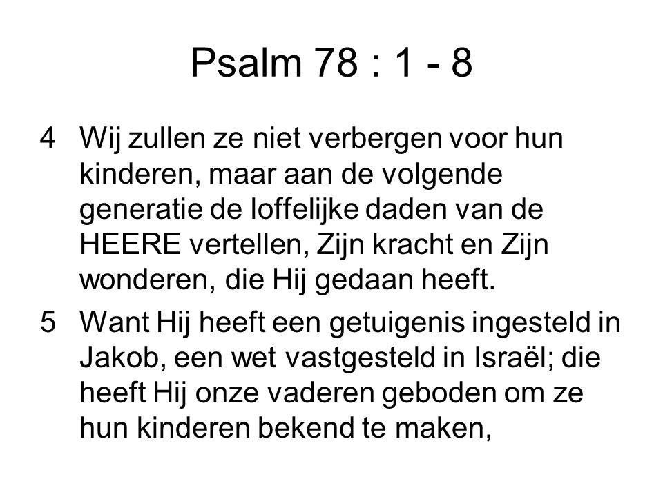 Psalm 78 : 1 - 8 4Wij zullen ze niet verbergen voor hun kinderen, maar aan de volgende generatie de loffelijke daden van de HEERE vertellen, Zijn krac