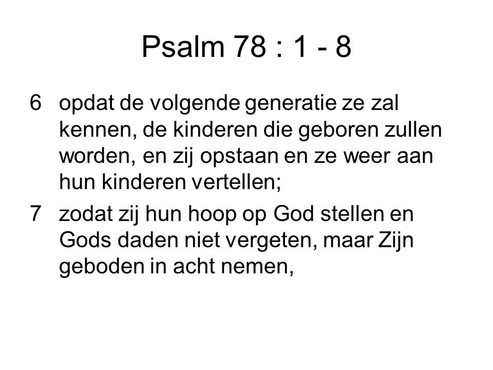 Psalm 78 : 1 - 8 6opdat de volgende generatie ze zal kennen, de kinderen die geboren zullen worden, en zij opstaan en ze weer aan hun kinderen vertell