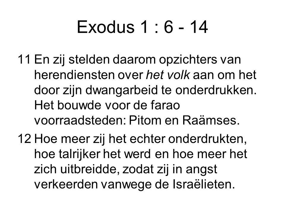 Exodus 1 : 6 - 14 11En zij stelden daarom opzichters van herendiensten over het volk aan om het door zijn dwangarbeid te onderdrukken. Het bouwde voor