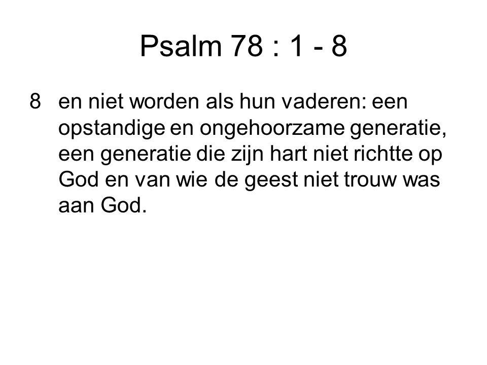 Psalm 78 : 1 - 8 8en niet worden als hun vaderen: een opstandige en ongehoorzame generatie, een generatie die zijn hart niet richtte op God en van wie