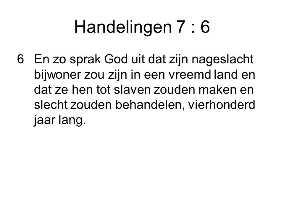 Handelingen 7 : 6 6En zo sprak God uit dat zijn nageslacht bijwoner zou zijn in een vreemd land en dat ze hen tot slaven zouden maken en slecht zouden