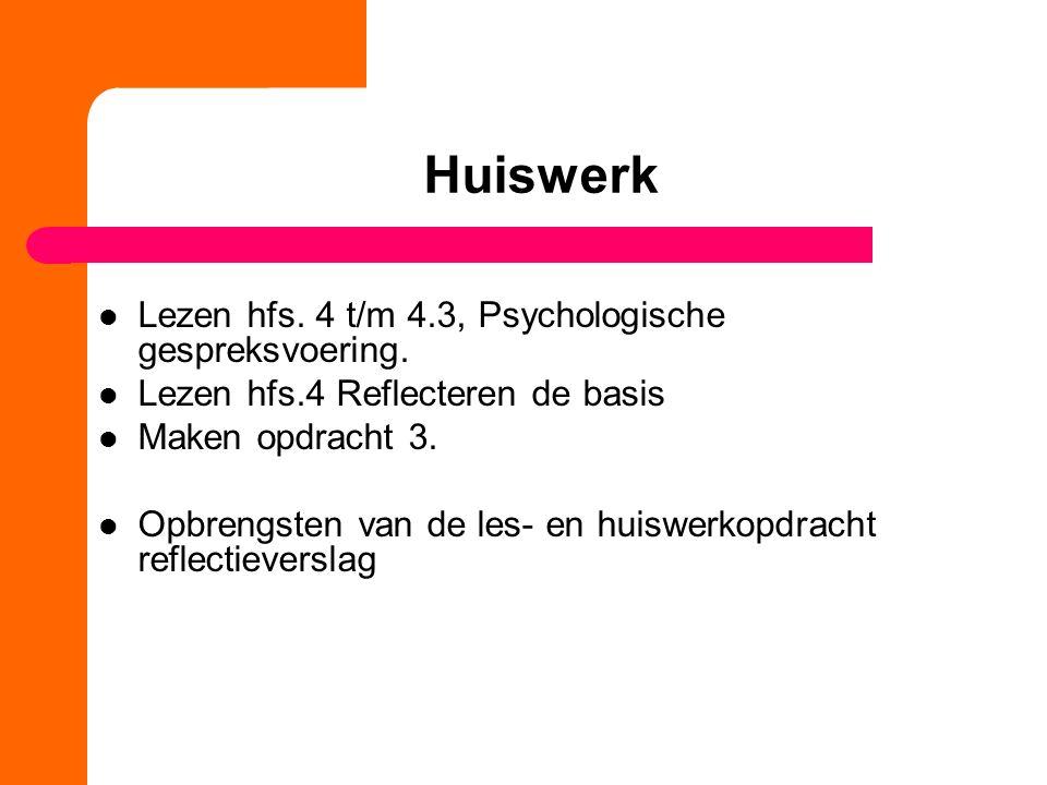 Huiswerk Lezen hfs. 4 t/m 4.3, Psychologische gespreksvoering. Lezen hfs.4 Reflecteren de basis Maken opdracht 3. Opbrengsten van de les- en huiswerko