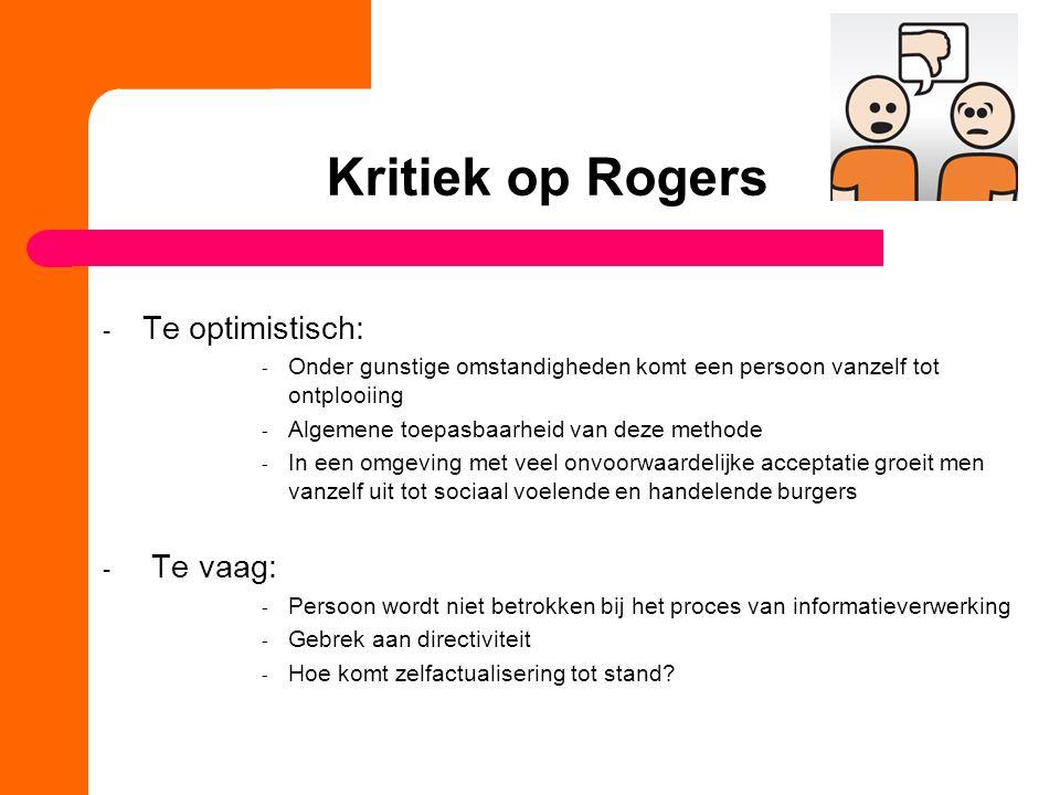 Kritiek op Rogers - Te optimistisch: - Onder gunstige omstandigheden komt een persoon vanzelf tot ontplooiing - Algemene toepasbaarheid van deze metho