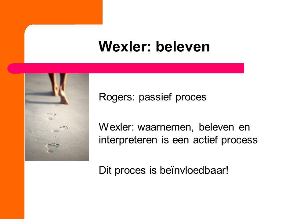 Wexler: beleven Rogers: passief proces Wexler: waarnemen, beleven en interpreteren is een actief process Dit proces is beïnvloedbaar!