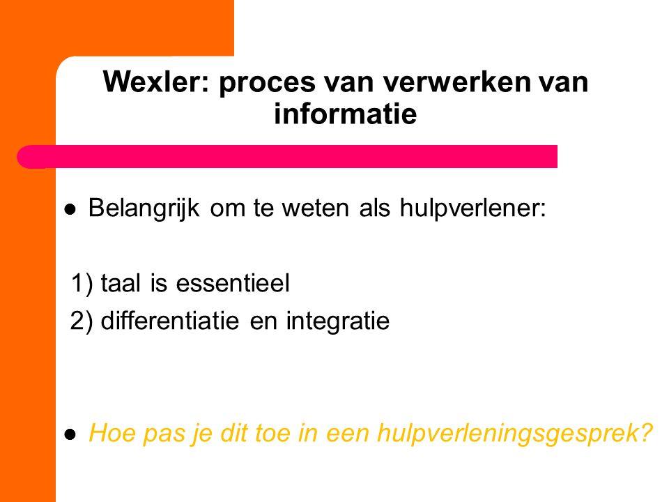 Wexler: proces van verwerken van informatie Belangrijk om te weten als hulpverlener: 1) taal is essentieel 2) differentiatie en integratie Hoe pas je dit toe in een hulpverleningsgesprek?