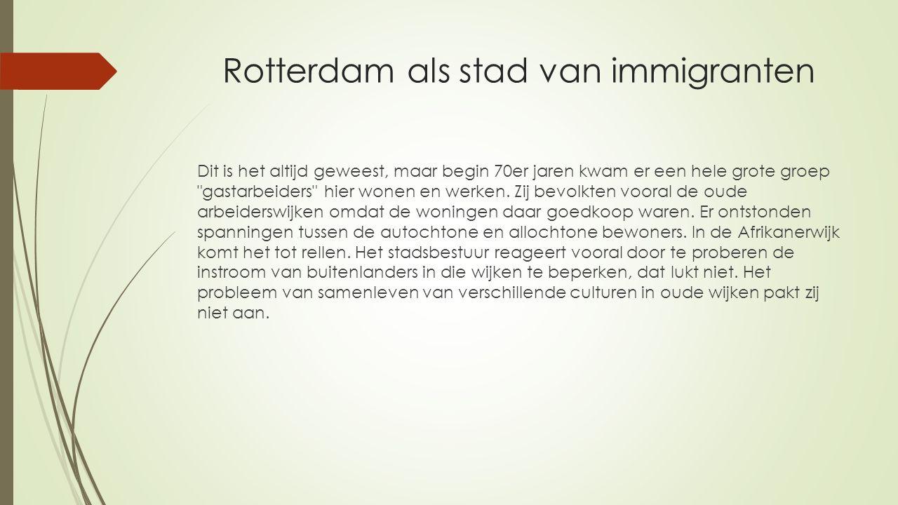 Rotterdam als stad van immigranten Dit is het altijd geweest, maar begin 70er jaren kwam er een hele grote groep
