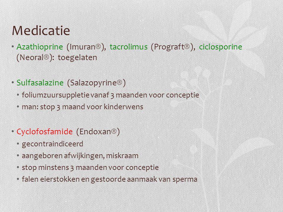Medicatie Azathioprine (Imuran®), tacrolimus (Prograft®), ciclosporine (Neoral®): toegelaten Sulfasalazine (Salazopyrine®) foliumzuursuppletie vanaf 3 maanden voor conceptie man: stop 3 maand voor kinderwens Cyclofosfamide (Endoxan®) gecontraindiceerd aangeboren afwijkingen, miskraam stop minstens 3 maanden voor conceptie falen eierstokken en gestoorde aanmaak van sperma