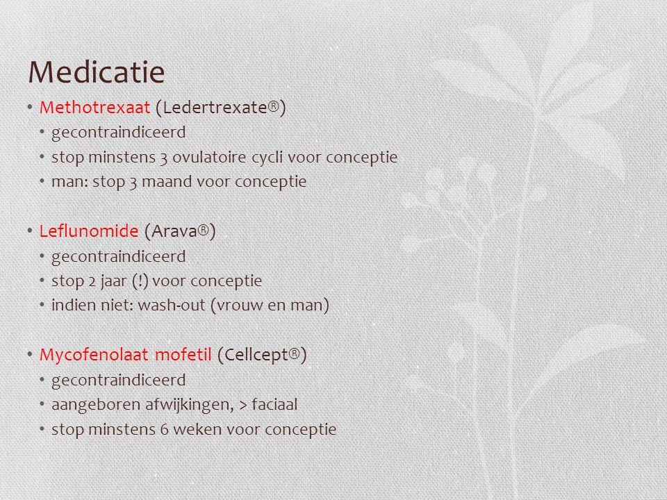Medicatie Methotrexaat (Ledertrexate®) gecontraindiceerd stop minstens 3 ovulatoire cycli voor conceptie man: stop 3 maand voor conceptie Leflunomide (Arava®) gecontraindiceerd stop 2 jaar (!) voor conceptie indien niet: wash-out (vrouw en man) Mycofenolaat mofetil (Cellcept®) gecontraindiceerd aangeboren afwijkingen, > faciaal stop minstens 6 weken voor conceptie