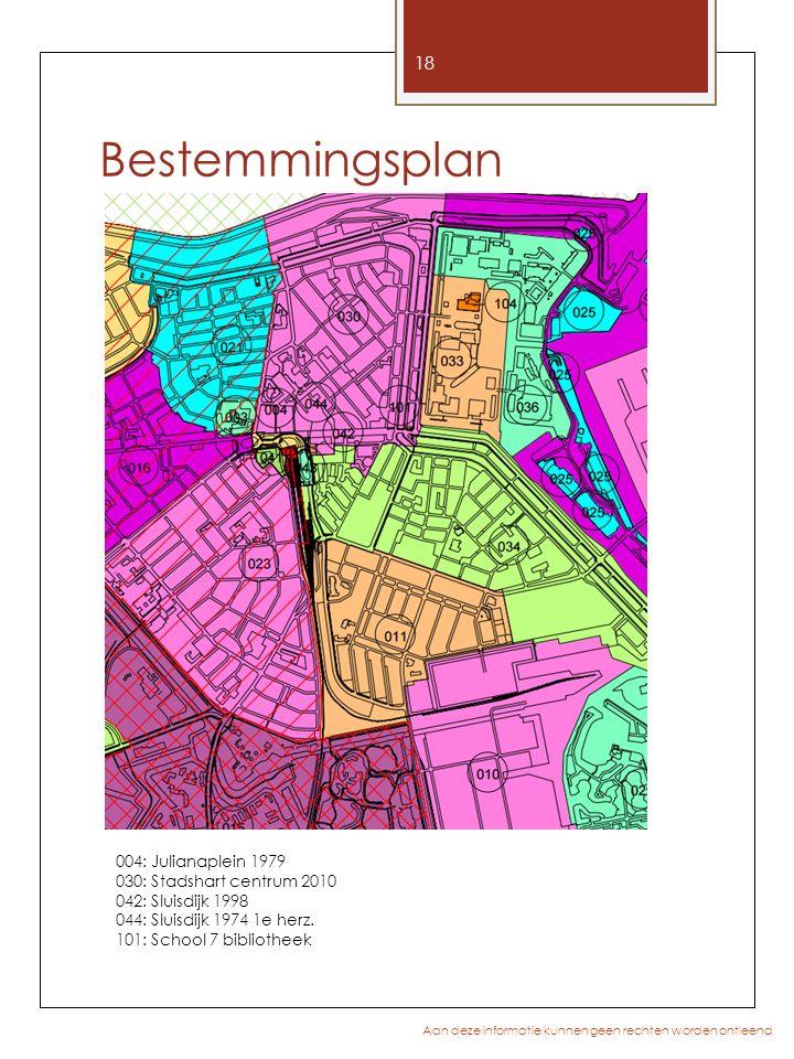 Bestemmingsplan 18 Aan deze informatie kunnen geen rechten worden ontleend 004: Julianaplein 1979 030: Stadshart centrum 2010 042: Sluisdijk 1998 044: