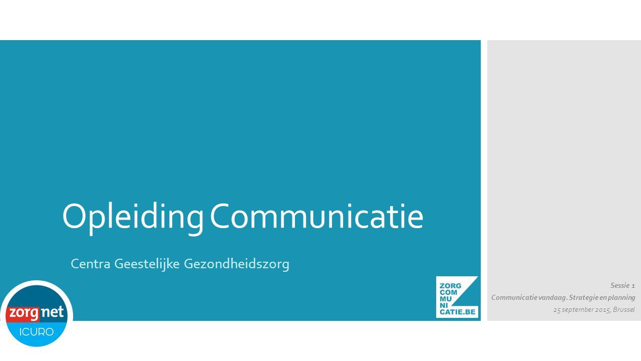 Opleiding Communicatie Sessie 1 Communicatie vandaag. Strategie en planning 25 september 2015, Brussel Centra Geestelijke Gezondheidszorg