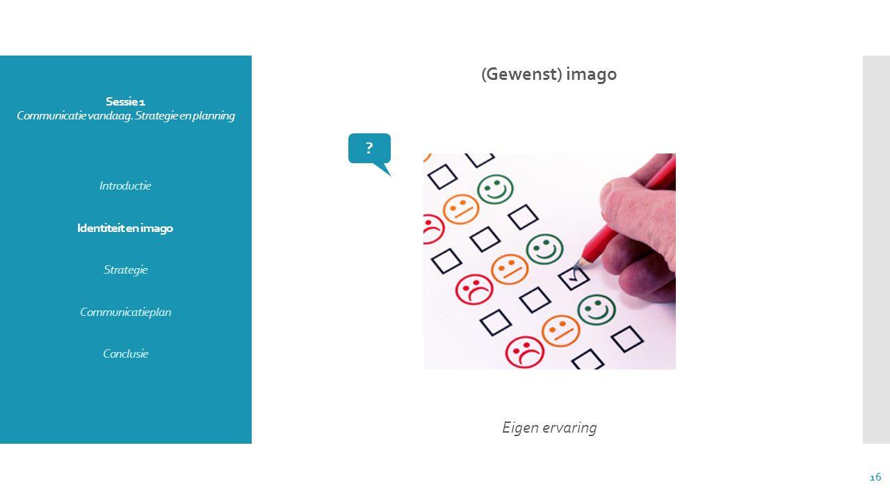 Sessie 1 Communicatie vandaag. Strategie en planning Introductie Identiteit en imago Strategie Communicatieplan Conclusie (Gewenst) imago Eigen ervari
