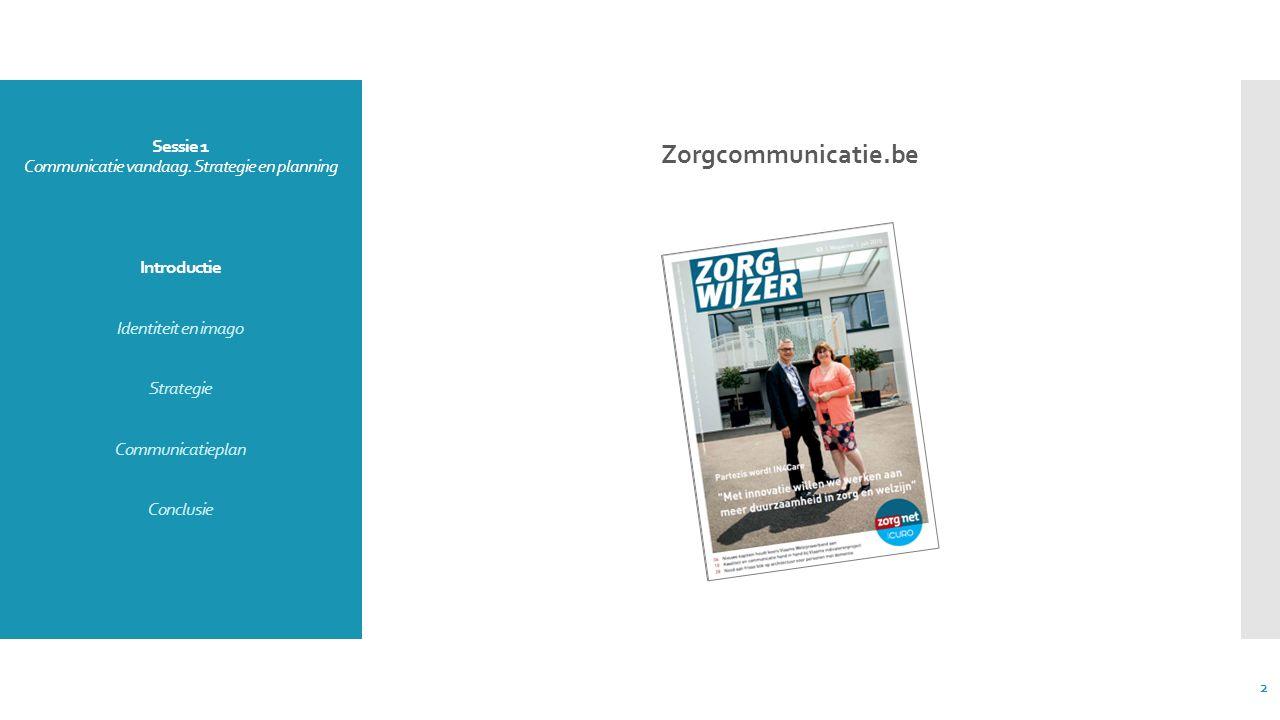 Sessie 1 Communicatie vandaag. Strategie en planning Introductie Identiteit en imago Strategie Communicatieplan Conclusie Zorgcommunicatie.be 2