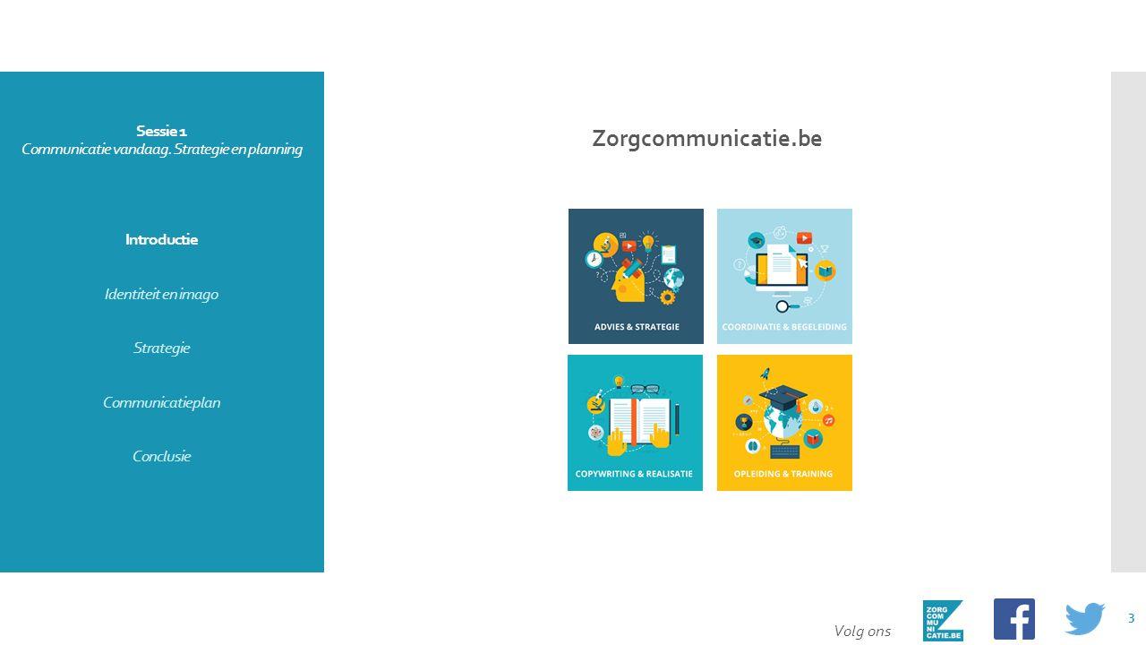 Sessie 1 Communicatie vandaag. Strategie en planning Introductie Identiteit en imago Strategie Communicatieplan Conclusie Zorgcommunicatie.be Volg ons