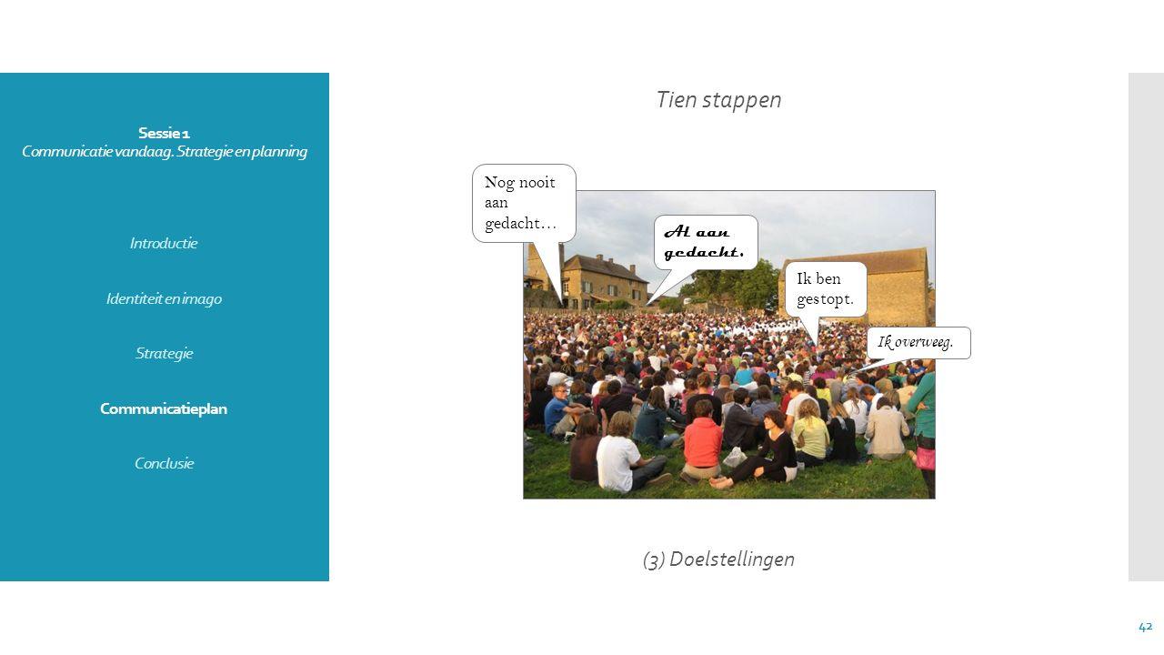 Sessie 1 Communicatie vandaag. Strategie en planning Introductie Identiteit en imago Strategie Communicatieplan Conclusie Tien stappen (3) Doelstellin
