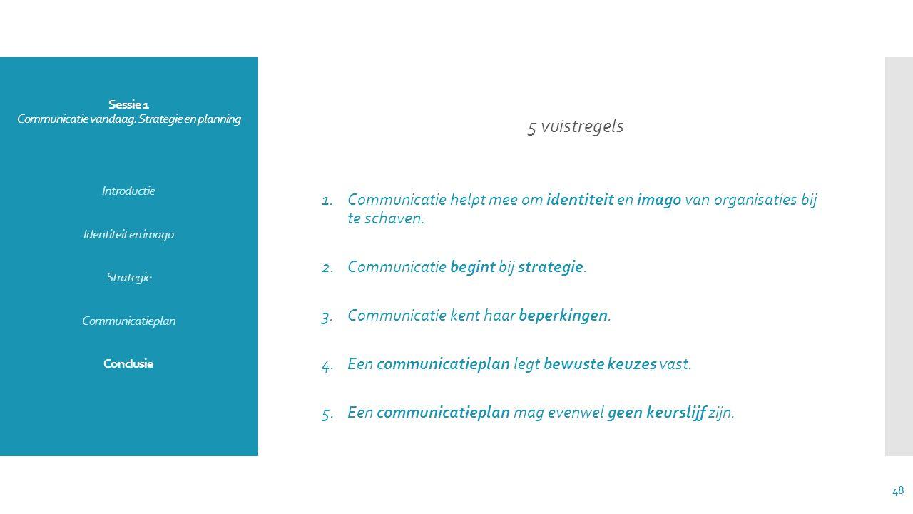 Sessie 1 Communicatie vandaag. Strategie en planning Introductie Identiteit en imago Strategie Communicatieplan Conclusie 5 vuistregels 1.Communicatie
