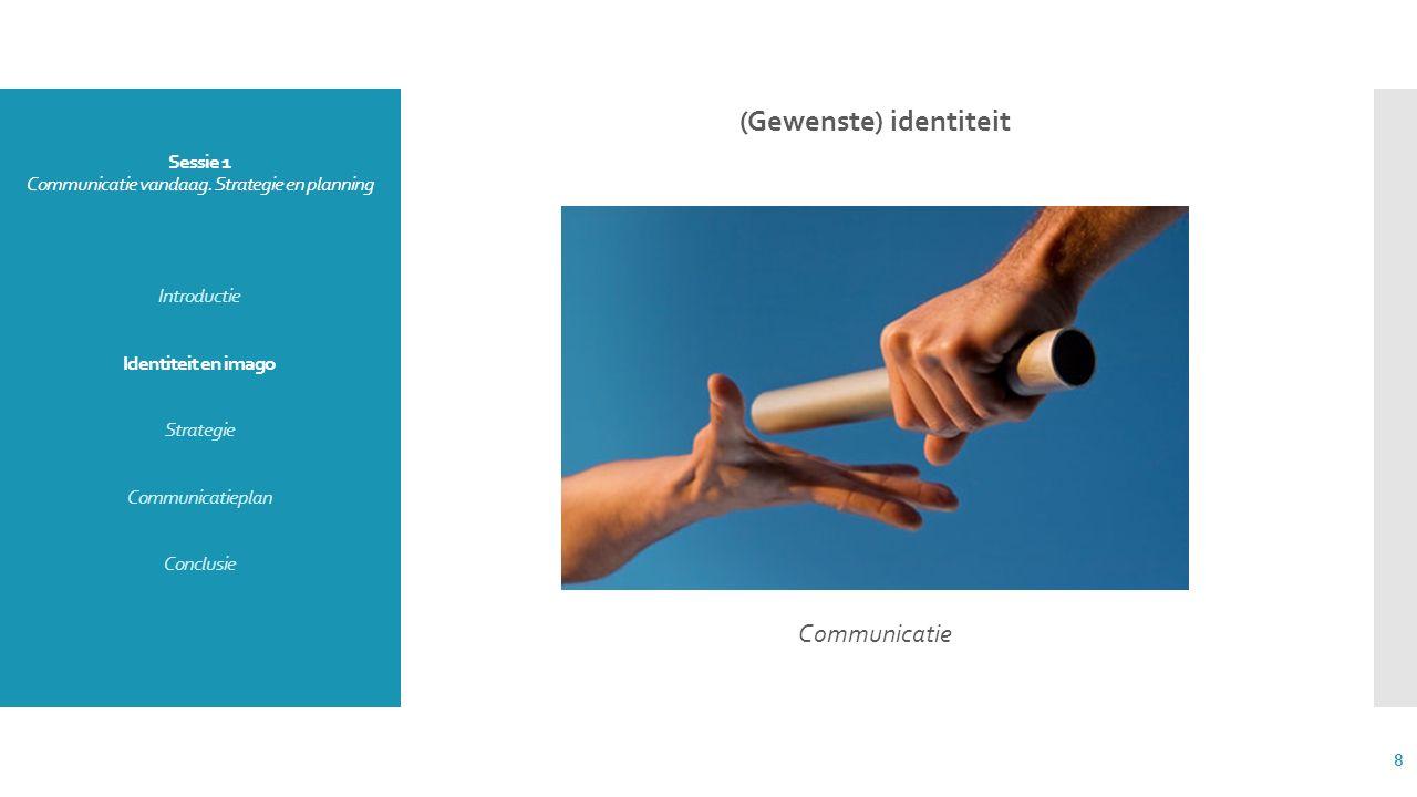 Sessie 1 Communicatie vandaag. Strategie en planning Introductie Identiteit en imago Strategie Communicatieplan Conclusie (Gewenste) identiteit Commun