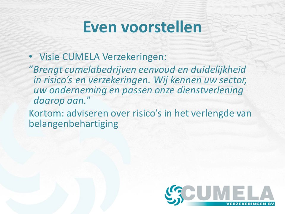Even voorstellen Ruim 3.000 bedrijven in de cumelasector Bijna 2.000 leden CN Ruim 1.000 klant bij CV Alle schade en inkomensverzekeringen.
