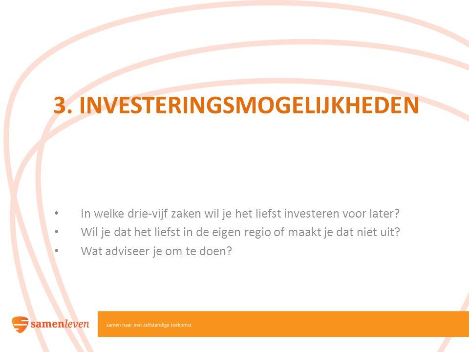 3. INVESTERINGSMOGELIJKHEDEN In welke drie-vijf zaken wil je het liefst investeren voor later? Wil je dat het liefst in de eigen regio of maakt je dat