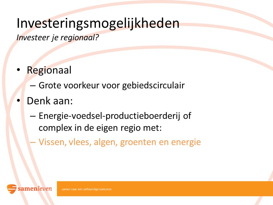 Investeringsmogelijkheden Investeer je regionaal? Regionaal – Grote voorkeur voor gebiedscirculair Denk aan: – Energie-voedsel-productieboerderij of c
