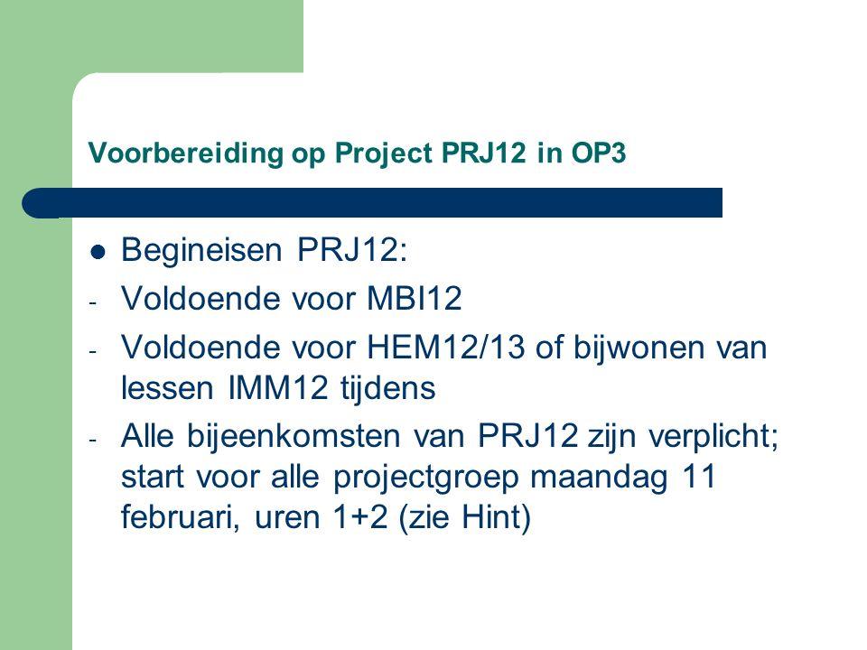 Voorbereiding op Project PRJ12 in OP3 Begineisen PRJ12: - Voldoende voor MBI12 - Voldoende voor HEM12/13 of bijwonen van lessen IMM12 tijdens - Alle bijeenkomsten van PRJ12 zijn verplicht; start voor alle projectgroep maandag 11 februari, uren 1+2 (zie Hint)