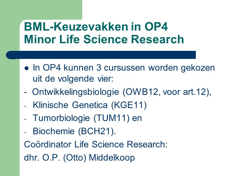 BML-Keuzevakken in OP3 en OP4 Minor Biochemische Research Wie in semester 7 (VWO semester 5) de minor Biochemische Research gaat doen kiest BMLWIS31, BMLPMOS1, BMLWIS41, BMLFYC21 en BMLBCM42 Coördinator Minor Biochemische Research: dhr.