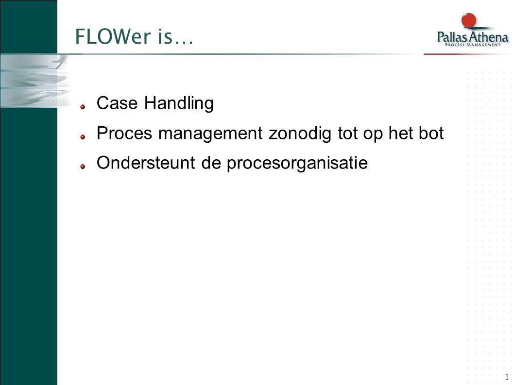 1 FLOWer is… Case Handling Proces management zonodig tot op het bot Ondersteunt de procesorganisatie