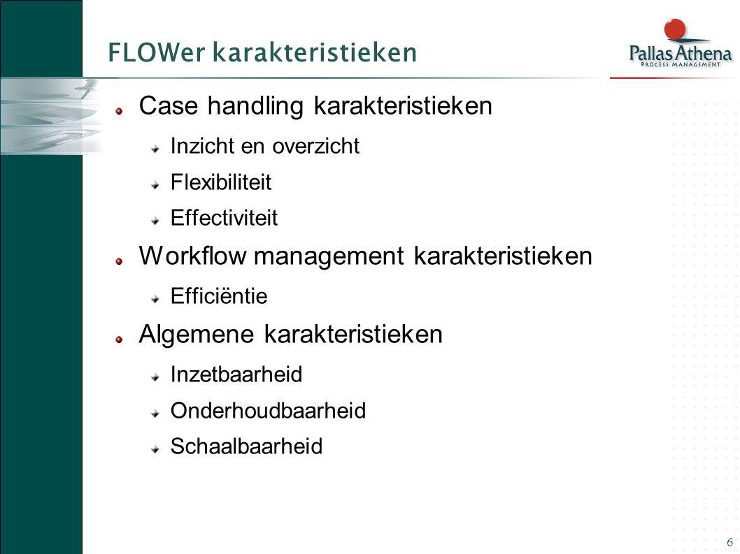 6 FLOWer karakteristieken Case handling karakteristieken Inzicht en overzicht Flexibiliteit Effectiviteit Workflow management karakteristieken Efficiëntie Algemene karakteristieken Inzetbaarheid Onderhoudbaarheid Schaalbaarheid